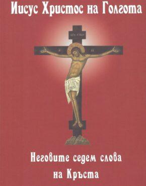 Иисус Христос на Голгота, или Неговите седем слова на Кръста